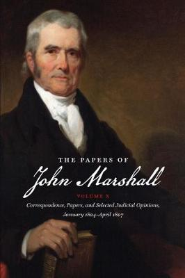 The Papers of John Marshall: Vol X: Correspondence, Papers, and Selected Judicial Opinions, January 1824-April 1827 - Published for the Omohundro Institute of Early American History and Culture, Williamsburg, Virginia (Hardback)