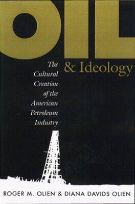 Oil and Ideology: The Cultural Creation of the American Petroleum Industry - Luther Hartwell Hodges Series on Business, Society & the State (Hardback)
