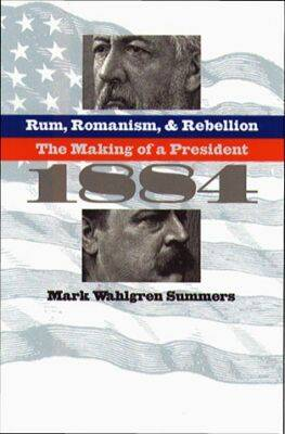 Rum, Romanism and Rebellion: The Making of a President, 1884 (Hardback)