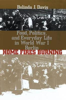Home Fires Burning: Food, Politics, and Everyday Life in World War I Berlin (Hardback)