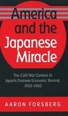 America and the Japanese Miracle: The Cold War Context of Japan's Postwar Economic Revival, 1950-1960 - The Luther H. Hodges Jr. and Luther H. Hodges Sr. Series on Business, Entrepreneurship and Public Policy (Hardback)