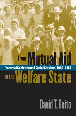 From Mutual Aid to the Welfare State: Fraternal Societies and Social Services, 1890-1967 (Hardback)