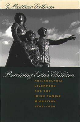 Receiving Erin's Children: Philadelphia, Liverpool, and the Irish Famine Migration, 1845-1855 (Hardback)