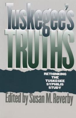 Tuskegee's Truths: Rethinking the Tuskegee Syphilis Study - Studies in Social Medicine (Hardback)
