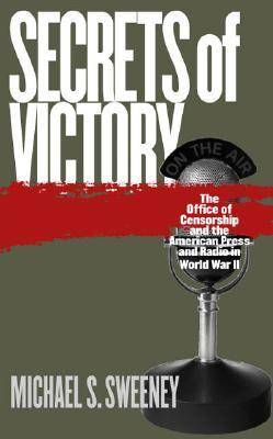 Secrets of Victory: The Office of Censorship and the American Press and Radio in World War II (Hardback)