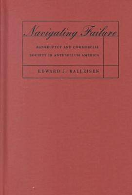 Navigating Failure: Bankruptcy and Commercial Society in Antebellum America - The Luther H. Hodges Jr. and Luther H. Hodges Sr. Series on Business Entrepreneurship and Public Policy (Hardback)