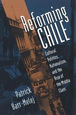 Reforming Chile: Cultural Politics, Nationalism, and the Rise of the Middle Class (Hardback)