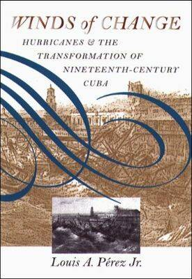 Winds of Change: Hurricanes and the Transformation of Nineteenth-century Cuba (Hardback)