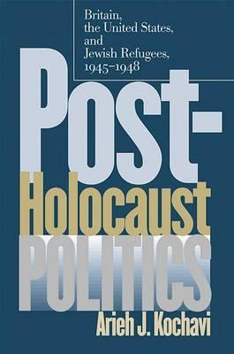 Post-Holocaust Politics: Britain, the United States and Jewish Refugees, 1945-1948 (Hardback)