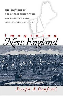 Imagining New England: Explorations of Regional Identity from the Pilgrims to the Mid-twentieth Century (Hardback)