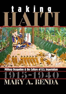 Taking Haiti: Military Occupation and the Culture of U.S. Imperialism 1915-1940 - Gender and American Culture (Hardback)