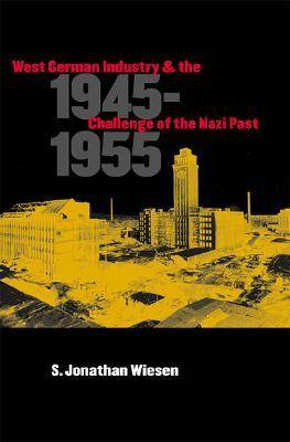 West German Industry and the Challenge of the Nazi Past, 1945-1955 (Hardback)