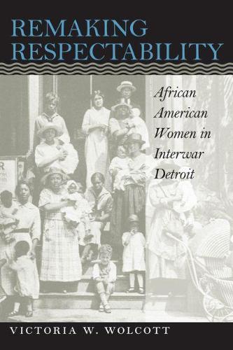 Remaking Respectability: African American Women in Interwar Detroit - Gender and American Culture (Hardback)