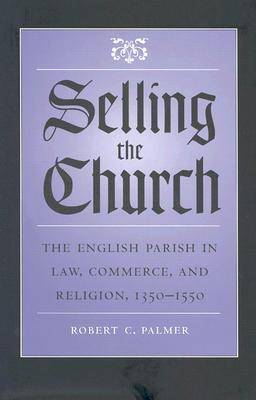 Selling the Church: The English Parish in Law, Commerce and Religion, 1350-1550 - Studies in Legal History (Hardback)