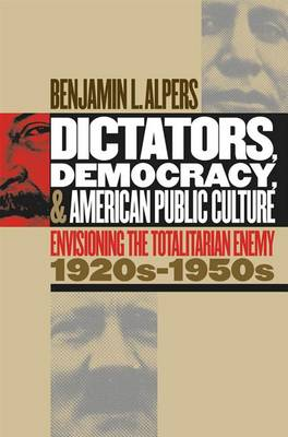 Dictators, Democracy and American Public Culture: Envisioning the Totalitarian Enemy, 1920s-1950s - Cultural Studies of the United States (Hardback)