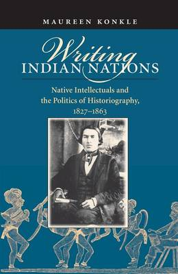 Writing Indian Nations: Native Intellectuals and the Politics of Historiography, 1827-1863 (Hardback)