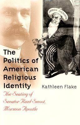 The Politics of American Religious Identity: The Seating of Senator Reed Smoot, Mormon Apostle (Hardback)