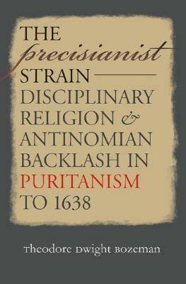 The Precisianist Strain: Disciplinary Religion and Antinomian Backlash in Puritanism to 1638 (Hardback)
