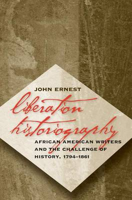 Liberation Historiography: African American Writers and the Challenge of History, 1794-1861 (Hardback)