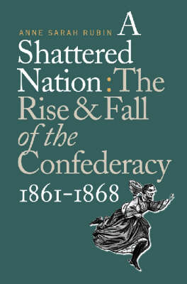 Shattered Nation: The Rise and Fall of the Confederacy, 1861-1868 - Civil War America (Hardback)