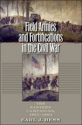 Field Armies and Fortifications in the Civil War: The Eastern Campaigns, 1861-1864 (Hardback)