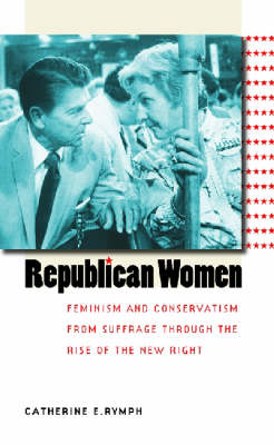 Republican Women: Feminism and Conservatism from Suffrage Through the Rise of the New Right - Gender and American Culture (Hardback)