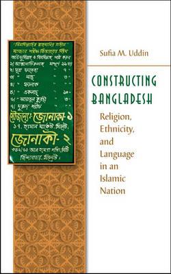 Constructing Bangladesh: Religion, Ethnicity, and Language in an Islamic Nation - Islamic Civilization and Muslim Networks (Hardback)