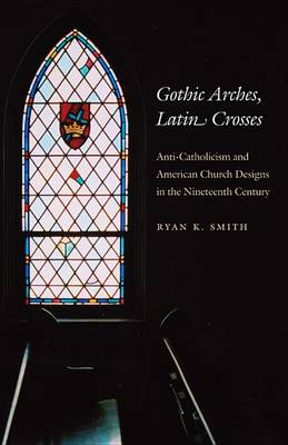 Gothic Arches, Latin Crosses: Anti-catholicism and American Church Designs in the Nineteenth Century (Hardback)