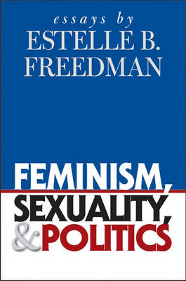 Feminism, Sexuality and Politics: Essays by Estelle B. Freedman - Gender and American Culture (Hardback)