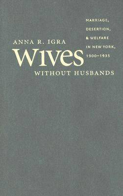 Wives without Husbands: Marriage, Desertion, and Welfare in New York, 1900-1935 - Gender and American Culture (Hardback)