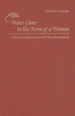 Peace Came in the Form of a Woman: Indians and Spaniards in the Texas Borderlands (Hardback)