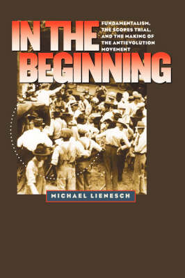 In the Beginning: Fundamentalism, the Scopes Trial, and the Making of the Antievolution Movement - H. Eugene and Lillian Youngs Lehman Series (Hardback)