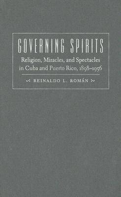 Governing Spirits: Religion, Miracles, and Spectacles in Cuba and Puerto Rico, 1898-1956 (Hardback)