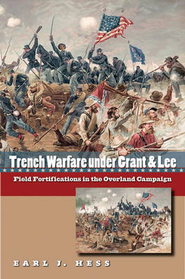 Trench Warfare Under Grant and Lee: Field Fortifications in the Overland Campaign - Civil War America (Hardback)