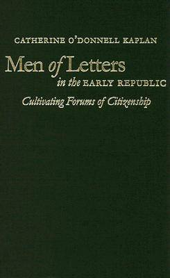 Men of Letters in the Early Republic: Cultivating Forums of Citizenship - Omohundro Institute of Early American History and Culture (Hardback)