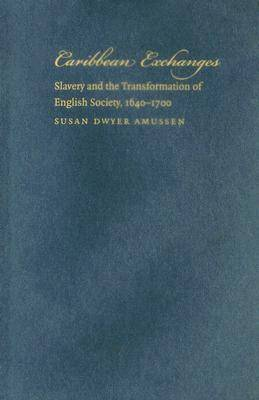 Caribbean Exchanges: Slavery and the Transformation of English Society, 1640-1700 (Hardback)