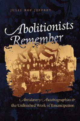 Abolitionists Remember: Antislavery Autobiographies and the Unfinished Work of Emancipation (Hardback)