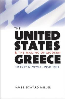 The United States and the Making of Modern Greece: History and Power, 1950-1974 (Hardback)