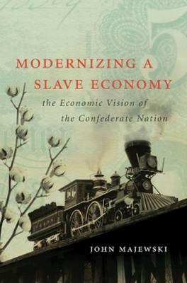 Modernizing a Slave Economy: The Economic Vision of the Confederate Nation - Civil War America (Hardback)