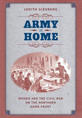 Army at Home: Women and the Civil War on the Northern Home Front - Civil War America (Hardback)