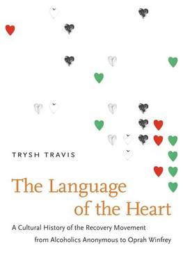 The Language of the Heart: A Cultural History of the Recovery Movement from Alcoholics Anonymous to Oprah Winfrey (Hardback)