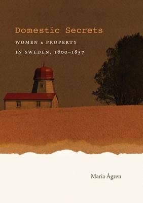 Domestic Secrets: Women and Property in Sweden, 1600-1857 - Studies in Legal History (Hardback)