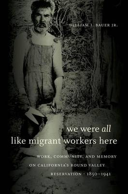 We Were All Like Migrant Workers Here: Work, Community, and Memory on California's Round Valley Reservation, 1850-1941 (Hardback)