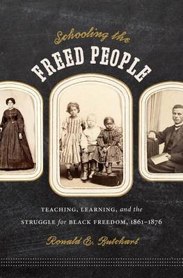 Schooling the Freed People: Teaching, Learning, and the Struggle for Black Freedom, 1861-1876 (Hardback)