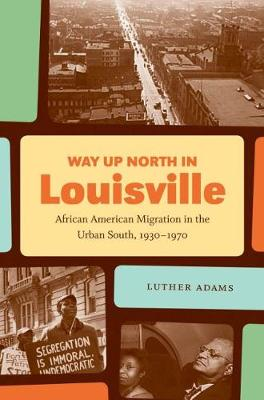 Way Up North in Louisville: African American Migration in the Urban South, 1930-1970 - The John Hope Franklin Series in African American History and Culture (Hardback)