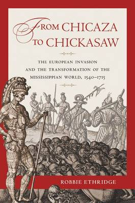 From Chicaza to Chickasaw: The European Invasion and the Transformation of the Mississippian World, 1540-1715 (Hardback)