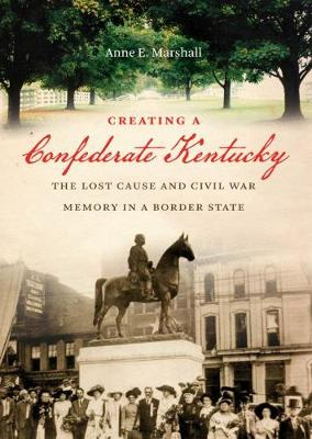 Creating a Confederate Kentucky: The Lost Cause and Civil War Memory in a Border State - Civil War America (Hardback)