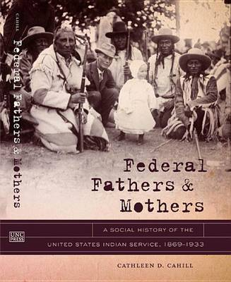 Federal Fathers and Mothers: A Social History of the United States Indian Service, 1869-1933 - First Peoples: New Directions in Indigenous Studies (Hardback)