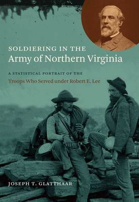 Soldiering in the Army of Northern Virginia: A Statistical Portrait of the Troops Who Served under Robert E. Lee - Civil War America (Hardback)