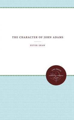 The Character of John Adams - Published for the Omohundro Institute of Early American History and Culture, Williamsburg, Virginia (Paperback)